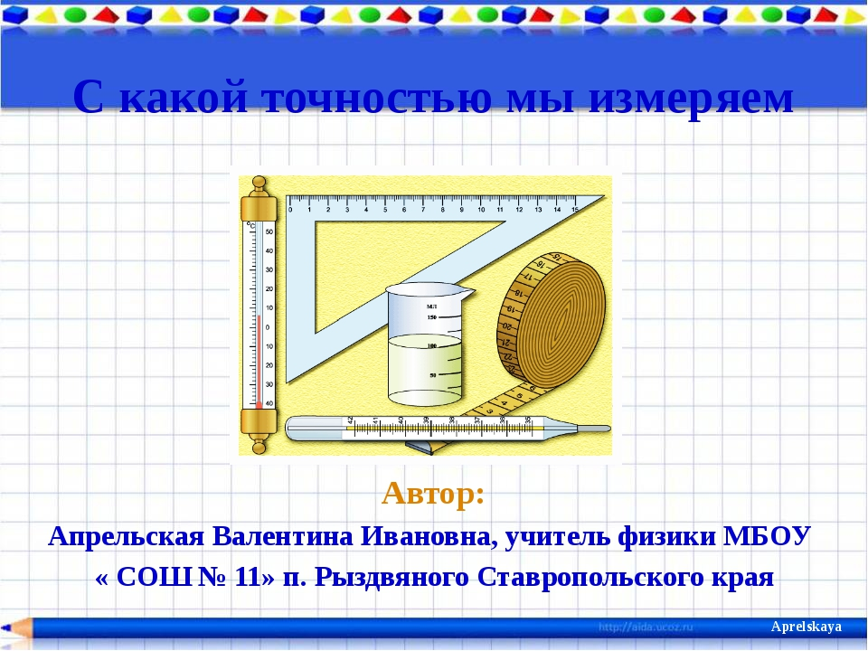 С какой точностью мы измеряем Автор: Апрельская Валентина Ивановна, учитель ф...