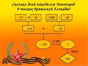 Сколько дней находился Ленинград в тисках вражеской блокады? -15 16 1584 -18