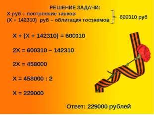 РЕШЕНИЕ ЗАДАЧИ: Х руб – построение танков (Х + 142310) руб – облигация госза