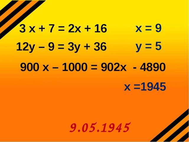 12у – 9 = 3у + 36 900 х – 1000 = 902х - 4890 х =1945 9.05.1945 3 х + 7 = 2х +...