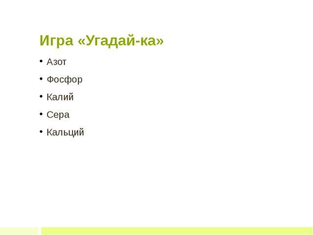 Игра «Угадай-ка» Азот Фосфор Калий Сера Кальций