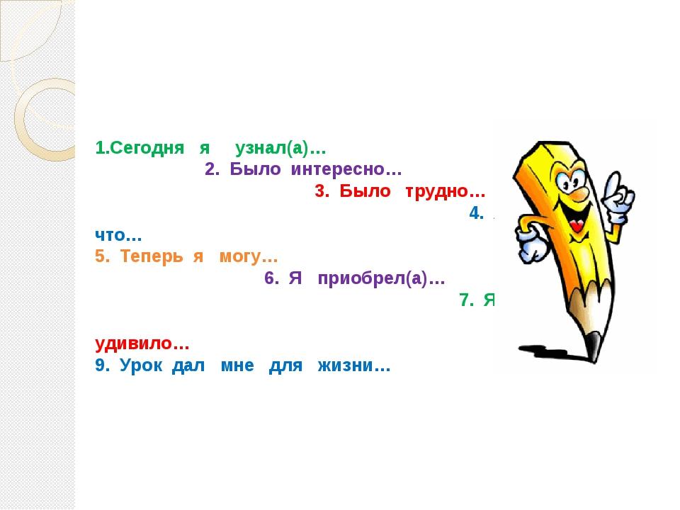 1.Сегодня я узнал(а)… 2.Было интересно… 3.Было трудно… 4.Я понял(а), чт...