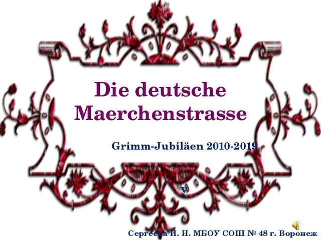 Die deutsche Maerchenstrasse Grimm-Jubiläen 2010-2019 У Сергеева И. Н. МБОУ С...