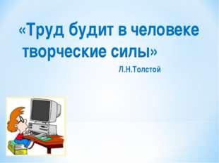 «Труд будит в человеке творческие силы» Л.Н.Толстой