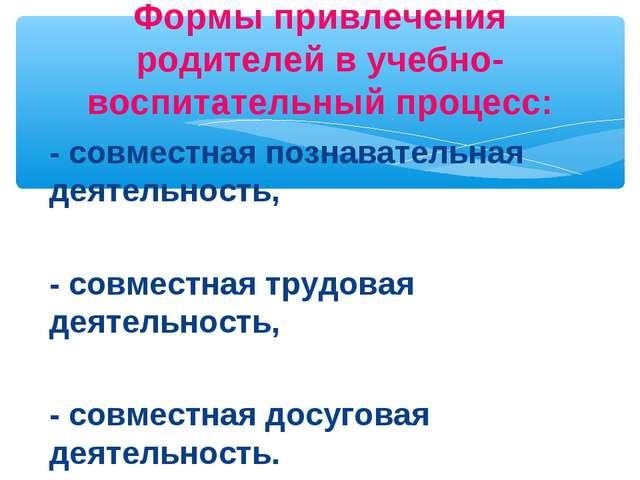 - совместная познавательная деятельность, - совместная трудовая деятельность,...