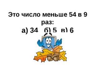 Это число меньше 54 в 9 раз: а) 34 б) 5 в) 6