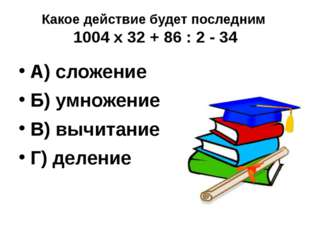 Какое действие будет последним 1004 х 32 + 86 : 2 - 34 А) сложение Б) умножен