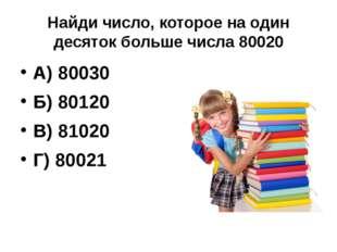 Найди число, которое на один десяток больше числа 80020 А) 80030 Б) 80120 В)