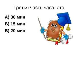 Третья часть часа- это: А) 30 мин Б) 15 мин В) 20 мин