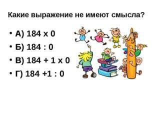 Какие выражение не имеют смысла? А) 184 х 0 Б) 184 : 0 В) 184 + 1 х 0 Г) 184