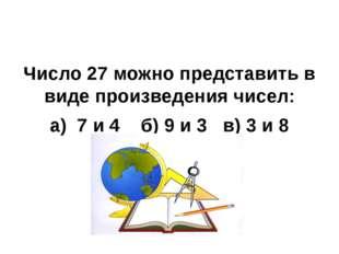 Число 27 можно представить в виде произведения чисел: а) 7 и 4 б) 9 и 3 в) 3