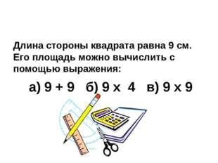 Длина стороны квадрата равна 9 см. Его площадь можно вычислить с помощью выр