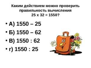 Каким действием можно проверить правильность вычисления 25 х 32 = 1550? А) 15