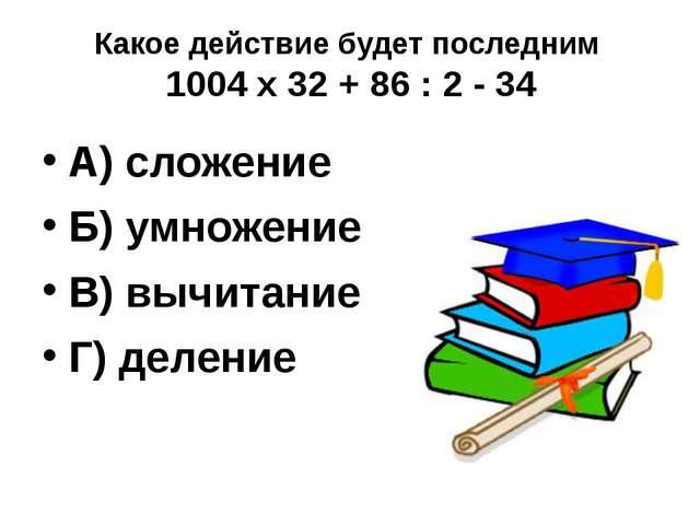 Какое действие будет последним 1004 х 32 + 86 : 2 - 34 А) сложение Б) умножен...