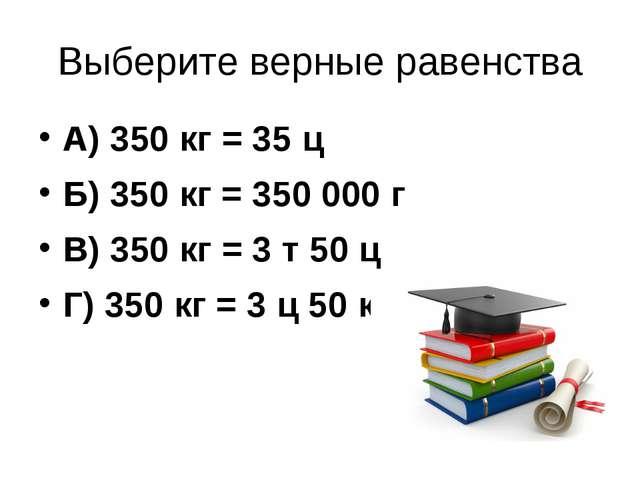 Выберите верные равенства А) 350 кг = 35 ц Б) 350 кг = 350 000 г В) 350 кг =...