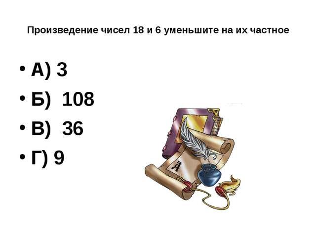 Произведение чисел 18 и 6 уменьшите на их частное А) 3 Б) 108 В) 36 Г) 9