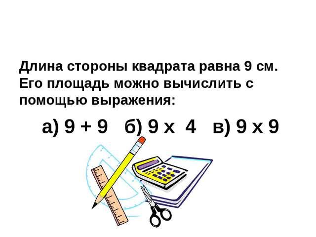 Длина стороны квадрата равна 9 см. Его площадь можно вычислить с помощью выр...