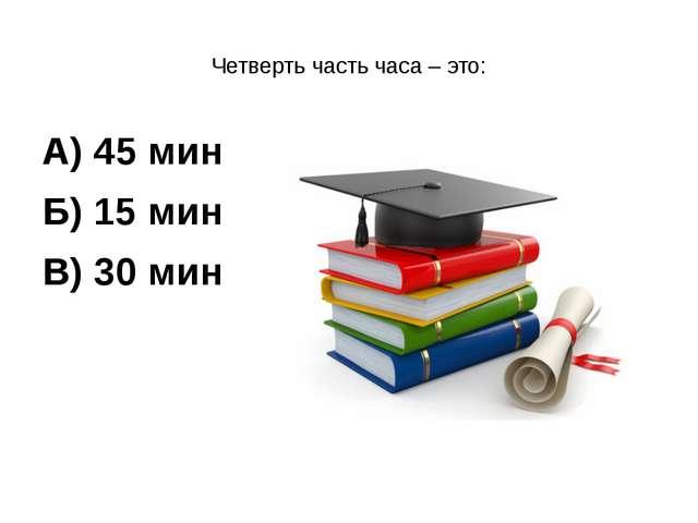 Четверть часть часа – это: А) 45 мин Б) 15 мин В) 30 мин