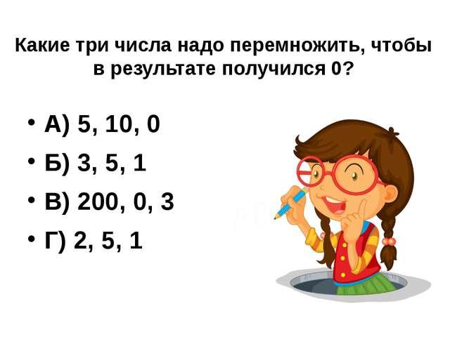 Какие три числа надо перемножить, чтобы в результате получился 0? А) 5, 10,...