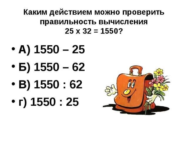Каким действием можно проверить правильность вычисления 25 х 32 = 1550? А) 15...