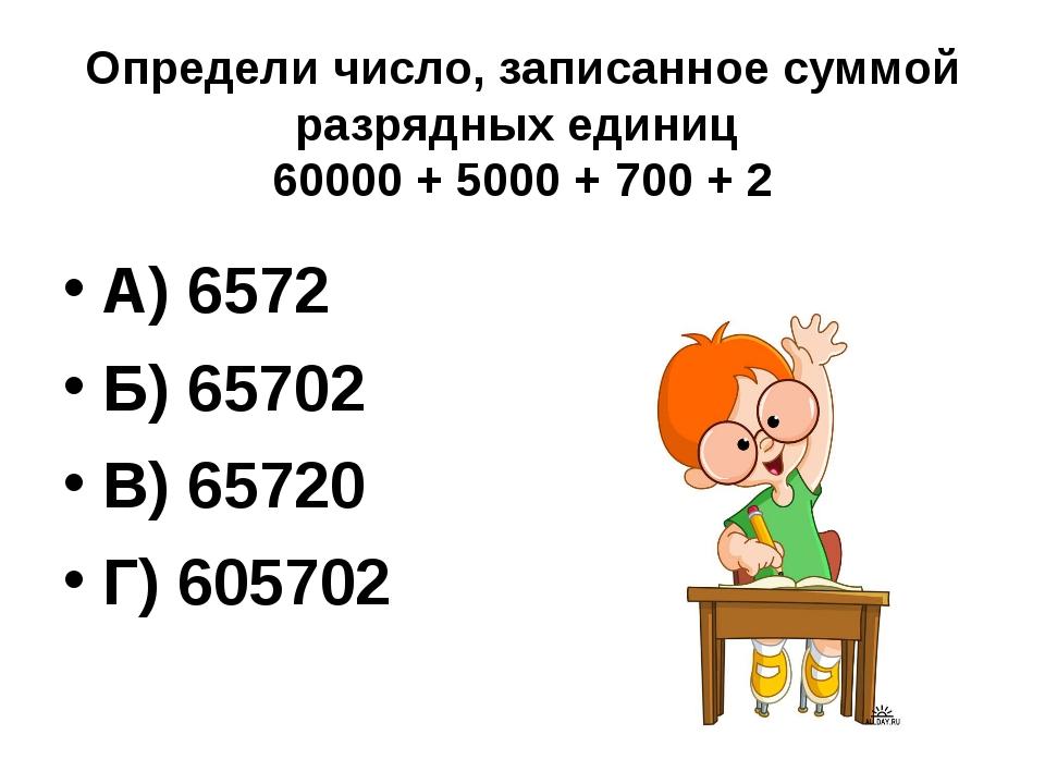 Определи число, записанное суммой разрядных единиц 60000 + 5000 + 700 + 2 А)...