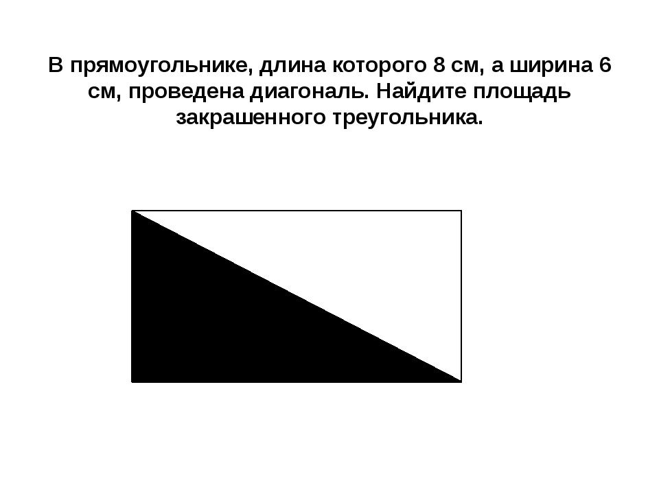 В прямоугольнике, длина которого 8 см, а ширина 6 см, проведена диагональ. На...