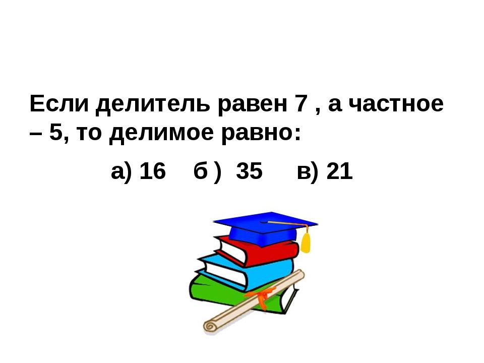 Если делитель равен 7 , а частное – 5, то делимое равно: а) 16 б ) 35 в) 21
