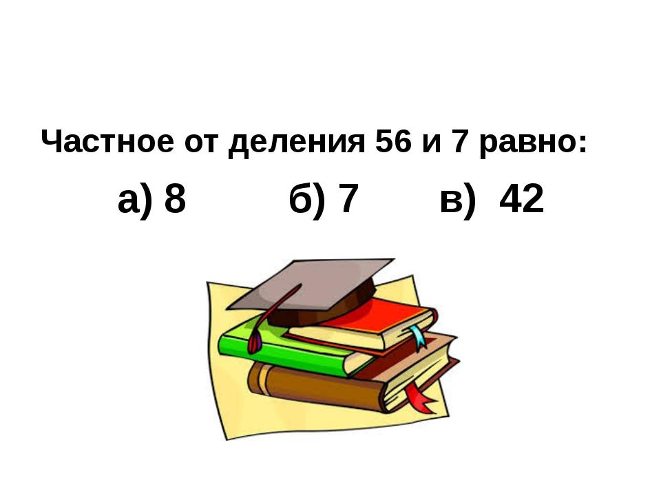 Частное от деления 56 и 7 равно: а) 8 б) 7 в) 42