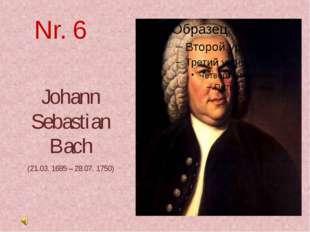 Nr. 6 Johann Sebastian Bach (21.03. 1685 – 28.07. 1750)