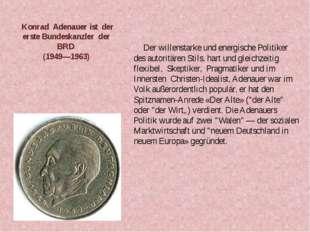 Konrad Adenauer ist der erste Bundeskanzler der BRD (1949—1963) Der willenst