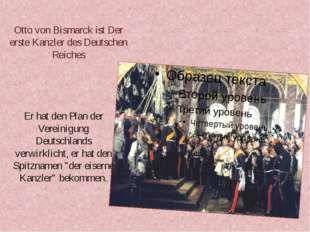Otto von Bismarck ist Der erste Kanzler des Deutschen Reiches Er hat den Plan