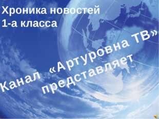 Хроника новостей 1-а класса Канал «Артуровна ТВ» представляет