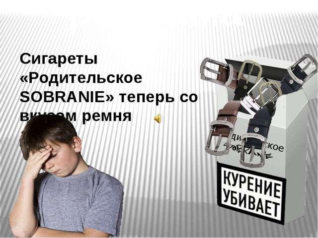 реклама Сигареты «Родительское SOBRANIE» теперь со вкусом ремня