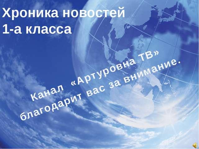 Хроника новостей 1-а класса Канал «Артуровна ТВ» благодарит вас за внимание.