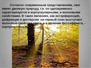 Согласно современным представлениям, свет имеет двоякую природу, т.е. он одн