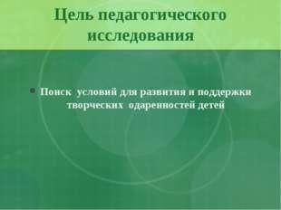 Цель педагогического исследования Поиск условий для развития и поддержки твор