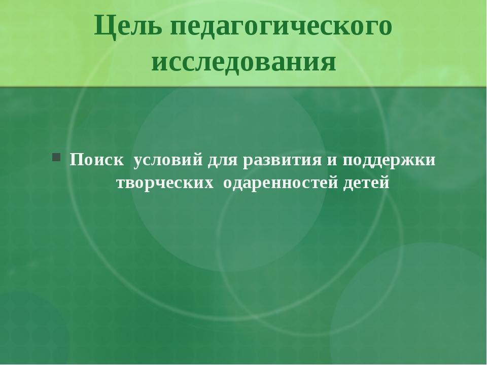 Цель педагогического исследования Поиск условий для развития и поддержки твор...