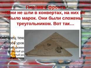 Письма с фронта.  Они не шли в конвертах, на них не было марок. Они были слож