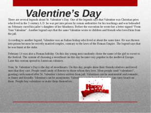 Valentine's Day There are several legends about St. Valentine's Day. One of t