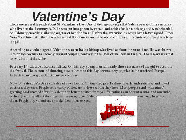 Valentine's Day There are several legends about St. Valentine's Day. One of t...