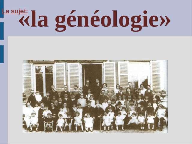 Le sujet: «la généologie»