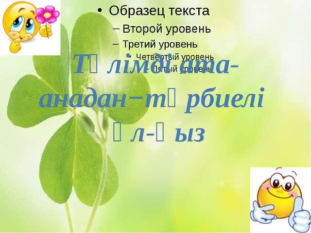 Тәлімді ата-анадан−тәрбиелі ұл-қыз