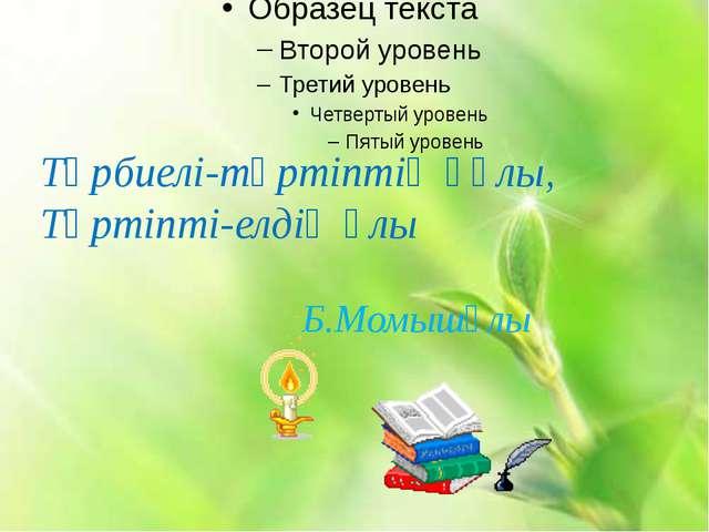 Тәрбиелі-тәртіптің құлы, Тәртіпті-елдің ұлы Б.Момышұлы
