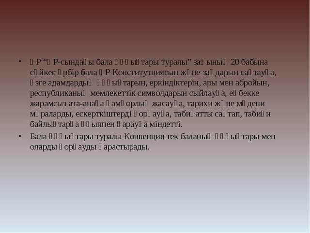"""ҚР """"ҚР-сындағы бала құқыұтары туралы"""" заңының 20 бабына сәйкес әрбір бала ҚР..."""