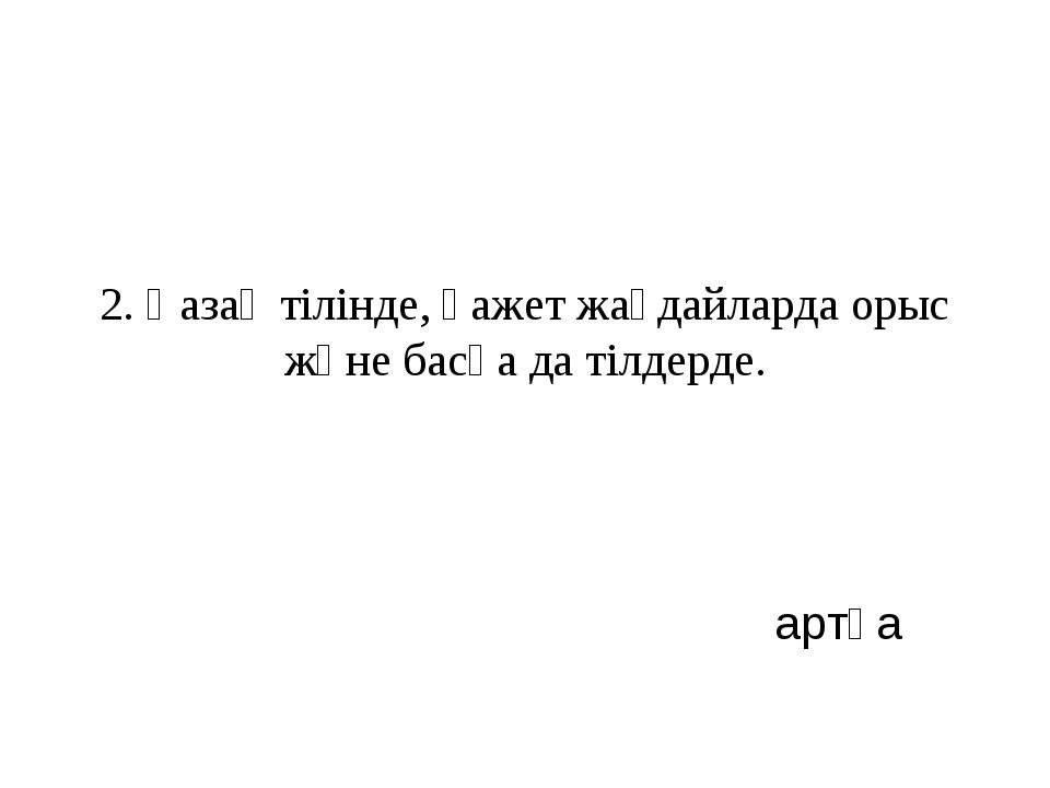2. Қазақ тілінде, қажет жағдайларда орыс және басқа да тілдерде. артқа