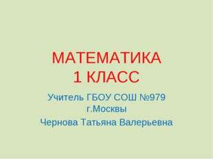 МАТЕМАТИКА 1 КЛАСС Учитель ГБОУ СОШ №979 г.Москвы Чернова Татьяна Валерьевна