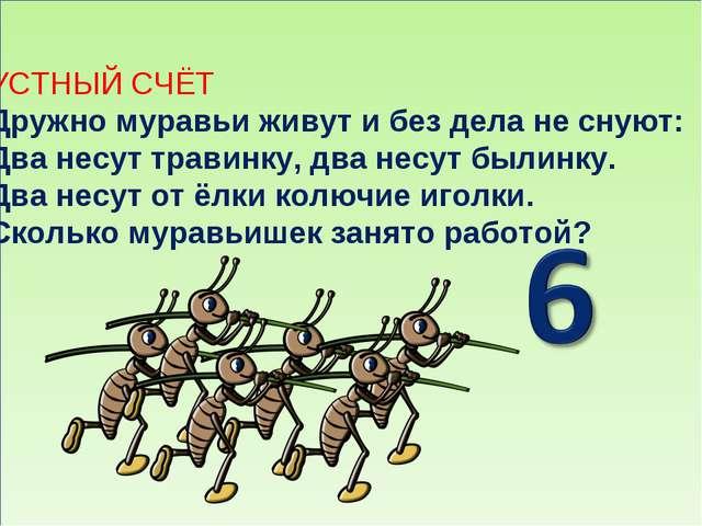 УСТНЫЙ СЧЁТ Дружно муравьи живут и без дела не снуют: Два несут травинку, дв...