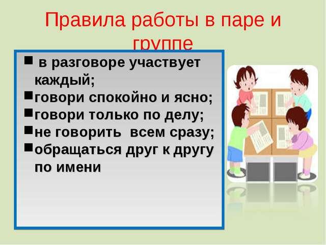 Правила работы в паре и группе в разговоре участвует каждый; говори спокойно...