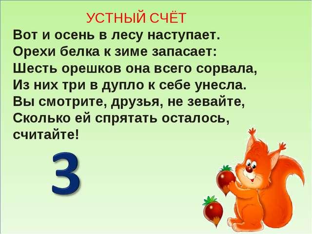 УСТНЫЙ СЧЁТ Вот и осень в лесу наступает. Орехи белка к зиме запасает: Шесть...
