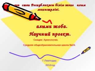 Қазақстан Республикасы білім және ғалым министрлігі. Ғалыми жоба. Научный про